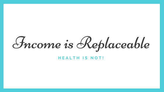Income is Replaceable, Health is Not!